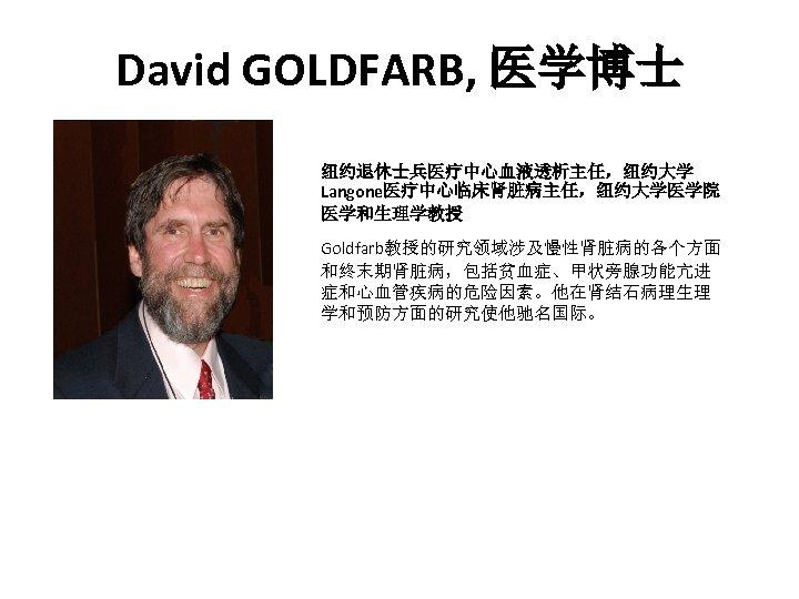 David GOLDFARB, 医学博士 纽约退休士兵医疗中心血液透析主任,纽约大学 Langone医疗中心临床肾脏病主任,纽约大学医学院 医学和生理学教授 Goldfarb教授的研究领域涉及慢性肾脏病的各个方面 和终末期肾脏病,包括贫血症、甲状旁腺功能亢进 症和心血管疾病的危险因素。他在肾结石病理生理 学和预防方面的研究使他驰名国际。