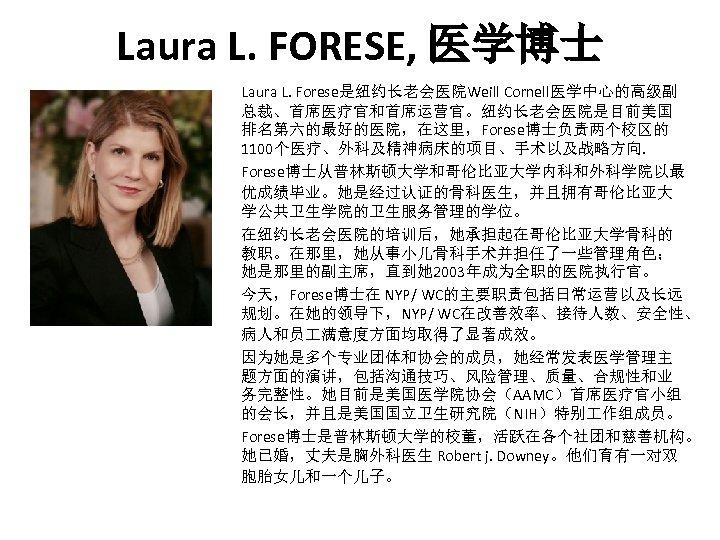 Laura L. FORESE, 医学博士 Laura L. Forese是纽约长老会医院Weill Cornell医学中心的高级副 总裁、首席医疗官和首席运营官。纽约长老会医院是目前美国 排名第六的最好的医院,在这里,Forese博士负责两个校区的 1100个医疗、外科及精神病床的项目、手术以及战略方向. Forese博士从普林斯顿大学和哥伦比亚大学内科和外科学院以最 优成绩毕业。她是经过认证的骨科医生,并且拥有哥伦比亚大 学公共卫生学院的卫生服务管理的学位。