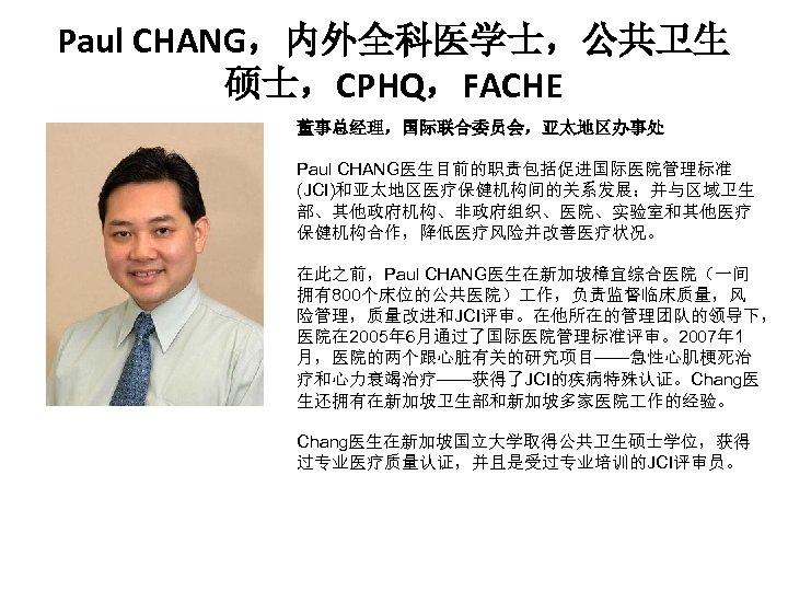 Paul CHANG,内外全科医学士,公共卫生 硕士,CPHQ,FACHE 董事总经理,国际联合委员会,亚太地区办事处 . Paul CHANG医生目前的职责包括促进国际医院管理标准 (JCI)和亚太地区医疗保健机构间的关系发展;并与区域卫生 部、其他政府机构、非政府组织、医院、实验室和其他医疗 保健机构合作,降低医疗风险并改善医疗状况。 在此之前,Paul CHANG医生在新加坡樟宜综合医院(一间 拥有800个床位的公共医院) 作,负责监督临床质量,风
