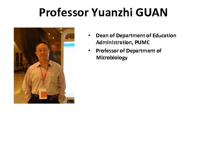Professor Yuanzhi GUAN • Dean of Department of Education Administration, PUMC • Professor of