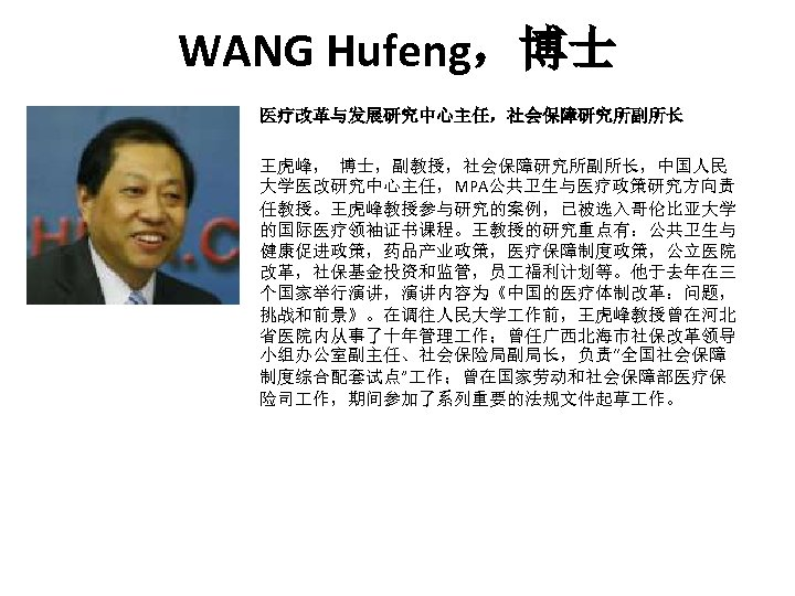 WANG Hufeng,博士 医疗改革与发展研究中心主任,社会保障研究所副所长 王虎峰, 博士,副教授,社会保障研究所副所长,中国人民 大学医改研究中心主任,MPA公共卫生与医疗政策研究方向责 任教授。王虎峰教授参与研究的案例,已被选入哥伦比亚大学 的国际医疗领袖证书课程。王教授的研究重点有:公共卫生与 健康促进政策,药品产业政策,医疗保障制度政策,公立医院 改革,社保基金投资和监管,员 福利计划等。他于去年在三 个国家举行演讲,演讲内容为《中国的医疗体制改革:问题, 挑战和前景》。在调往人民大学 作前,王虎峰教授曾在河北