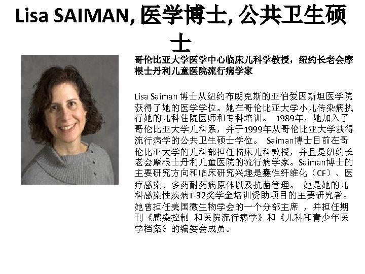 Lisa SAIMAN, 医学博士, 公共卫生硕 士 哥伦比亚大学医学中心临床儿科学教授,纽约长老会摩 根士丹利儿童医院流行病学家 Lisa Saiman 博士从纽约布朗克斯的亚伯爱因斯坦医学院 获得了她的医学学位。她在哥伦比亚大学小儿传染病执 行她的儿科住院医师和专科培训。 1989年,她加入了 哥伦比亚大学儿科系,并于1999年从哥伦比亚大学获得