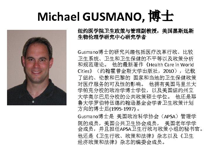 Michael GUSMANO, 博士 纽约医学院卫生政策与管理副教授,美国黑斯廷斯 生物伦理学研究中心研究学者 Gusmano博士的研究兴趣包括医疗改革行政、比较 卫生系统、卫生和卫生保健的不平等以及政策分析 和规范理论。 他的最新著作《Health Care in World Cities》(约翰霍普金斯大学出版社,2010),记载 了纽约、伦敦和巴黎的