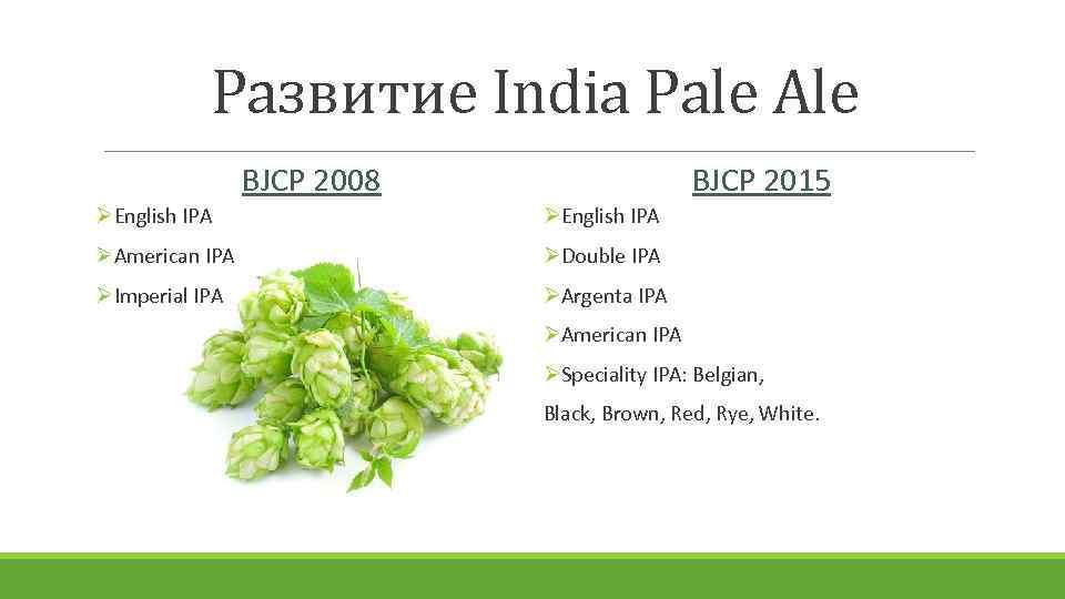 Развитие India Pale Ale BJCP 2008 BJCP 2015 ØEnglish IPA ØAmerican IPA ØDouble IPA