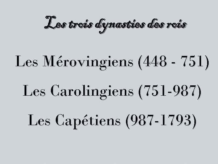 Les trois dynasties des rois Les Mérovingiens (448 - 751) Les Carolingiens (751 -987)