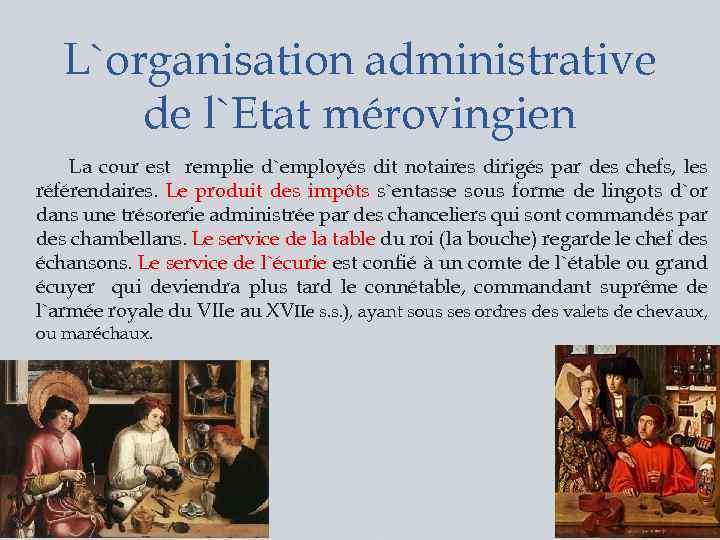 L`organisation administrative de l`Etat mérovingien La cour est remplie d`employés dit notaires dirigés par