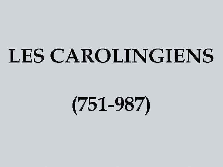 LES CAROLINGIENS (751 -987)
