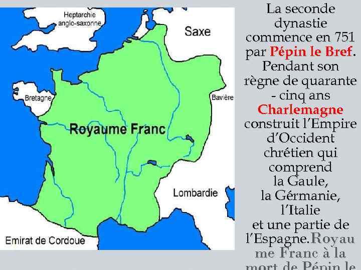 La seconde dynastie commence en 751 par Pépin le Bref. Pendant son règne de