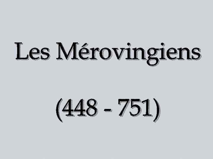 Les Mérovingiens (448 - 751)