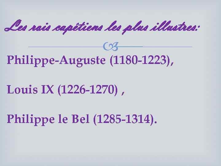 Les rois capétiens les plus illustres: Philippe-Auguste (1180 -1223), Louis IX (1226 -1270) ,