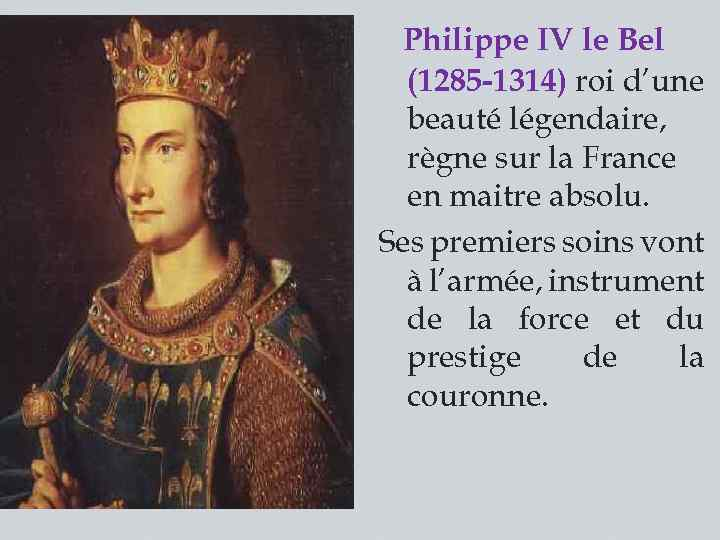 Philippe IV le Bel (1285 -1314) roi d'une beauté légendaire, règne sur la France