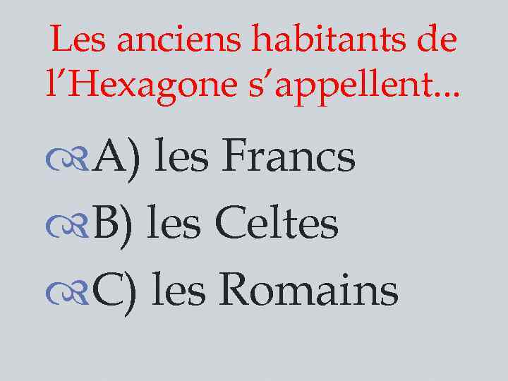 Les anciens habitants de l'Hexagone s'appellent. . . A) les Francs B) les Celtes