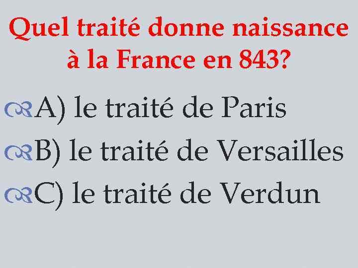 Quel traité donne naissance à la France en 843? A) le traité de Paris