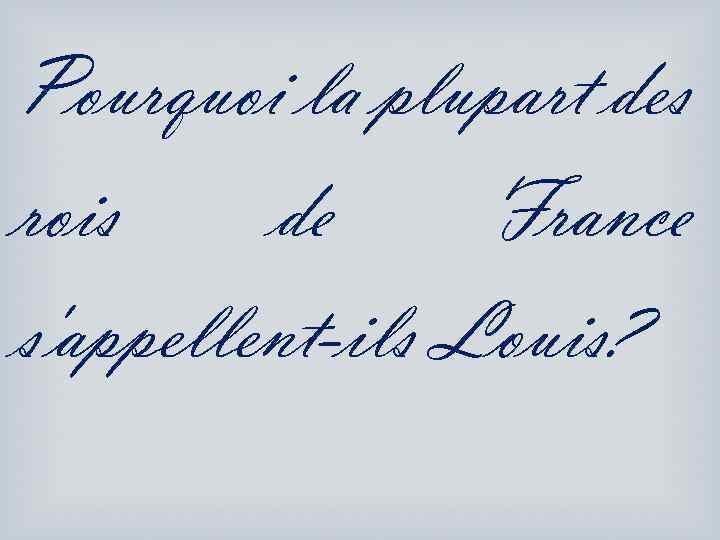 Pourquoi la plupart des rois de France s'appellent-ils Louis?