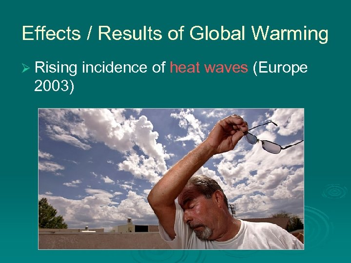 Effects / Results of Global Warming Ø Rising incidence of heat waves (Europe 2003)