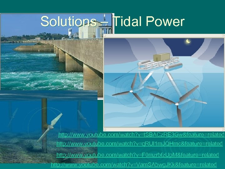 Solutions – Tidal Power http: //www. youtube. com/watch? v=t. SBACz. RE 3 Gw&feature=related http: