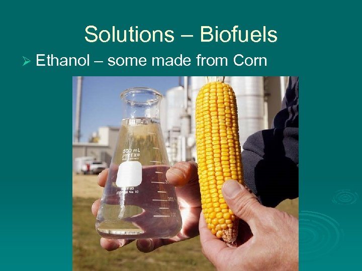 Solutions – Biofuels Ø Ethanol – some made from Corn