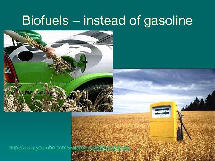 Biofuels – instead of gasoline http: //www. youtube. com/watch? v=WRB 5 VQMb 5 RI