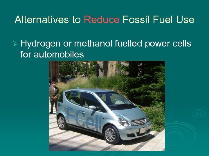 Alternatives to Reduce Fossil Fuel Use Ø Hydrogen or methanol fuelled power cells for