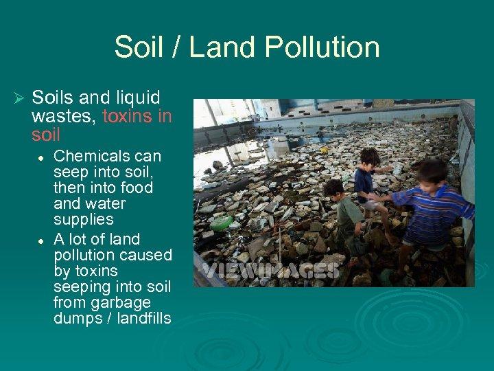 Soil / Land Pollution Ø Soils and liquid wastes, toxins in soil l l