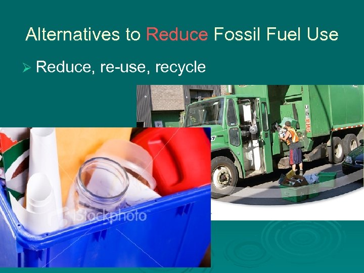 Alternatives to Reduce Fossil Fuel Use Ø Reduce, re-use, recycle