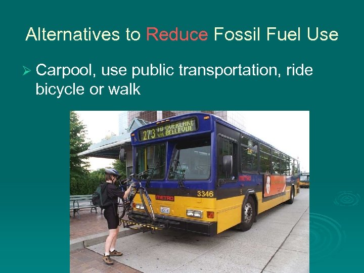 Alternatives to Reduce Fossil Fuel Use Ø Carpool, use public transportation, ride bicycle or