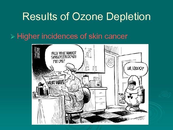 Results of Ozone Depletion Ø Higher incidences of skin cancer
