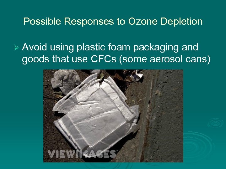 Possible Responses to Ozone Depletion Ø Avoid using plastic foam packaging and goods that