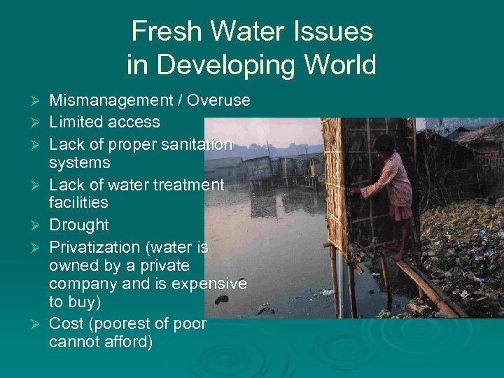 Fresh Water Issues in Developing World Ø Ø Ø Ø Mismanagement / Overuse Limited