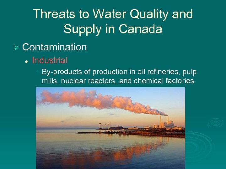 Threats to Water Quality and Supply in Canada Ø Contamination l Industrial • By-products