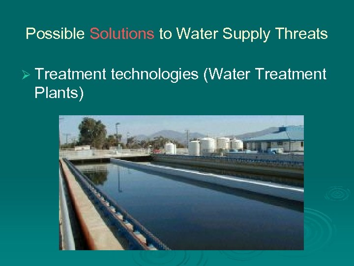 Possible Solutions to Water Supply Threats Ø Treatment technologies (Water Treatment Plants)