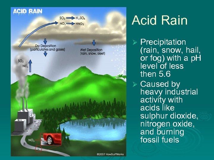 Acid Rain Precipitation (rain, snow, hail, or fog) with a p. H level of