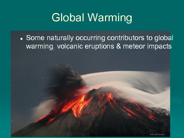 Global Warming l Some naturally occurring contributors to global warming: volcanic eruptions & meteor