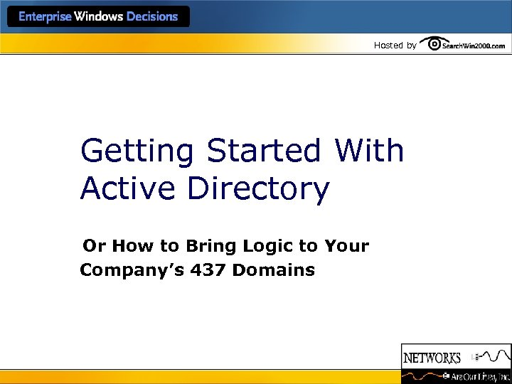 Hosted by Getting Started With Active Directory Or How to Bring Logic to Your