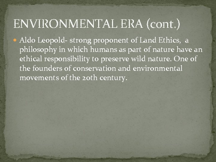 ENVIRONMENTAL ERA (cont. ) Aldo Leopold- strong proponent of Land Ethics, a philosophy in