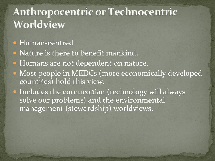 Anthropocentric or Technocentric Worldview Human-centred Nature is there to benefit mankind. Humans are not