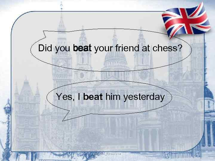 Did you beat your friend at chess? Yes, I beat him yesterday