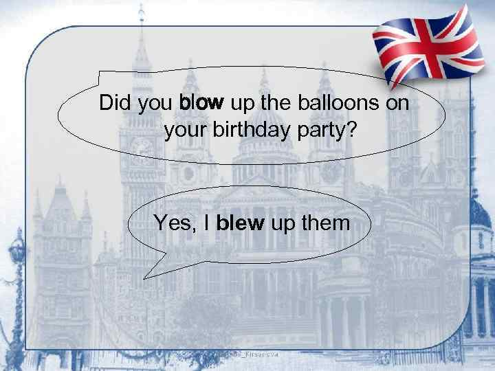 Did you blow up the balloons on your birthday party? Yes, I blew up