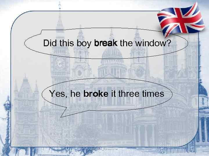 Did this boy break the window? Yes, he broke it three times