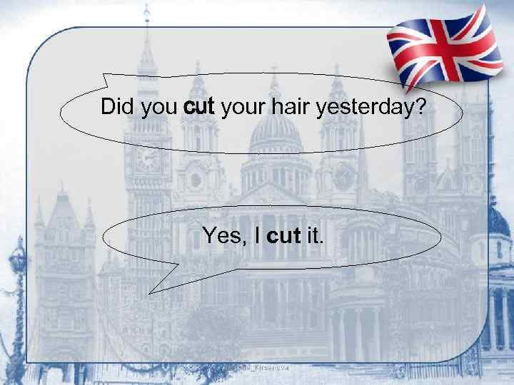 Did you cut your hair yesterday? Yes, I cut it.