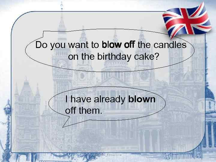 Do you want to blow off the candles on the birthday cake? I have