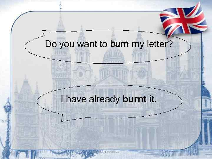 Do you want to burn my letter? I have already burnt it.