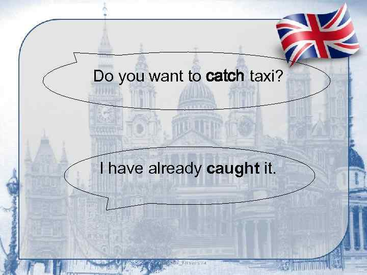 Do you want to catch taxi? I have already caught it.