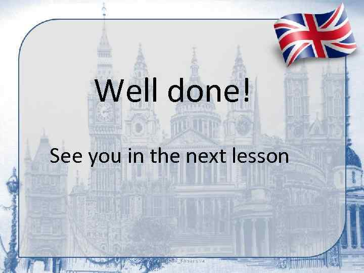 Well done! See you in the next lesson