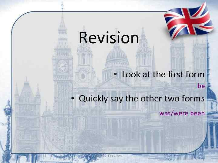 Revision • Look at the first form be • Quickly say the other two