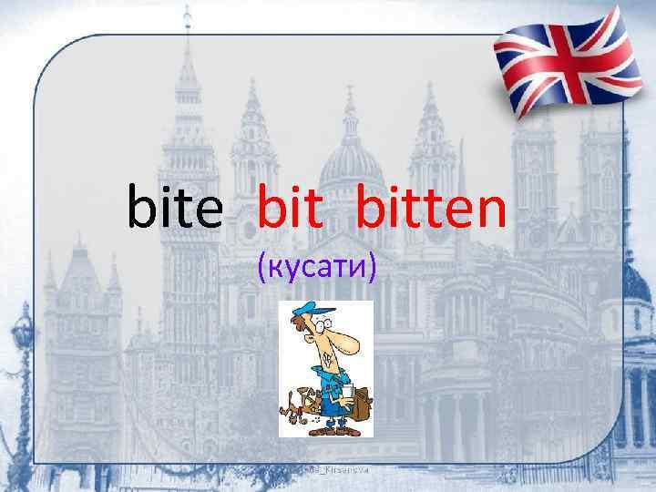 bite bitten (кусати)