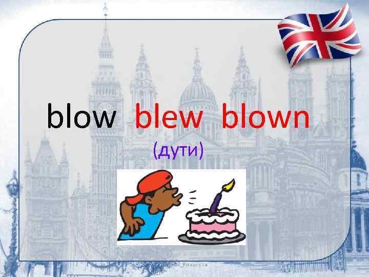 blow blew blown (дути)