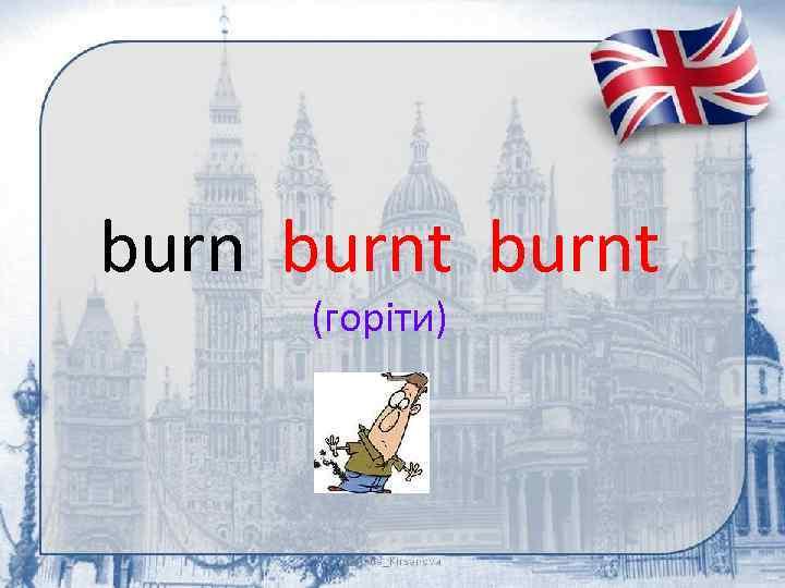 burnt (горіти)