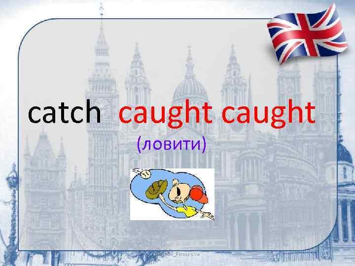 catch caught (ловити)