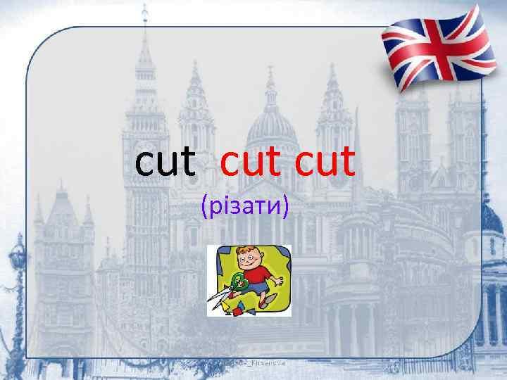 cut cut (різати)